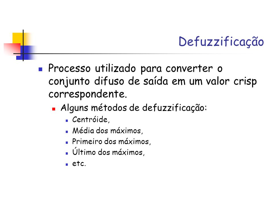 Defuzzificação Processo utilizado para converter o conjunto difuso de saída em um valor crisp correspondente. Alguns métodos de defuzzificação: Centró