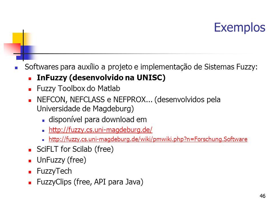 46 Exemplos Softwares para auxílio a projeto e implementação de Sistemas Fuzzy: InFuzzy (desenvolvido na UNISC) Fuzzy Toolbox do Matlab NEFCON, NEFCLA