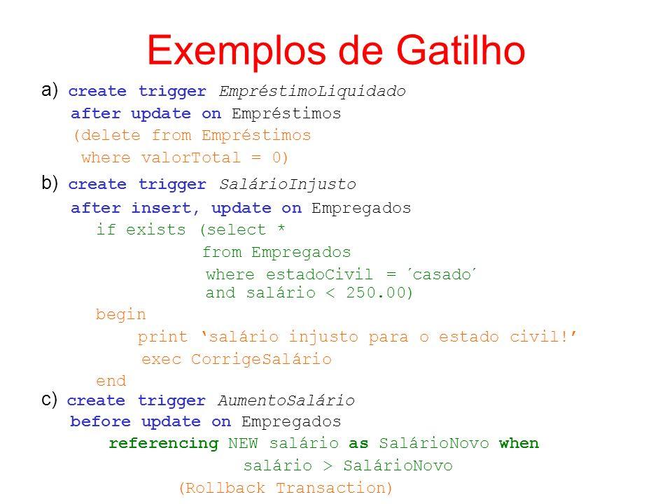 Exemplos de Gatilho a) create trigger EmpréstimoLiquidado after update on Empréstimos (delete from Empréstimos where valorTotal = 0) b) create trigger