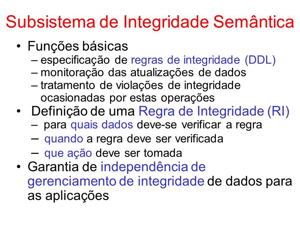 Subsistema de Integridade Semântica Funções básicas –especificação de regras de integridade (DDL) –monitoração das atualizações de dados –tratamento d