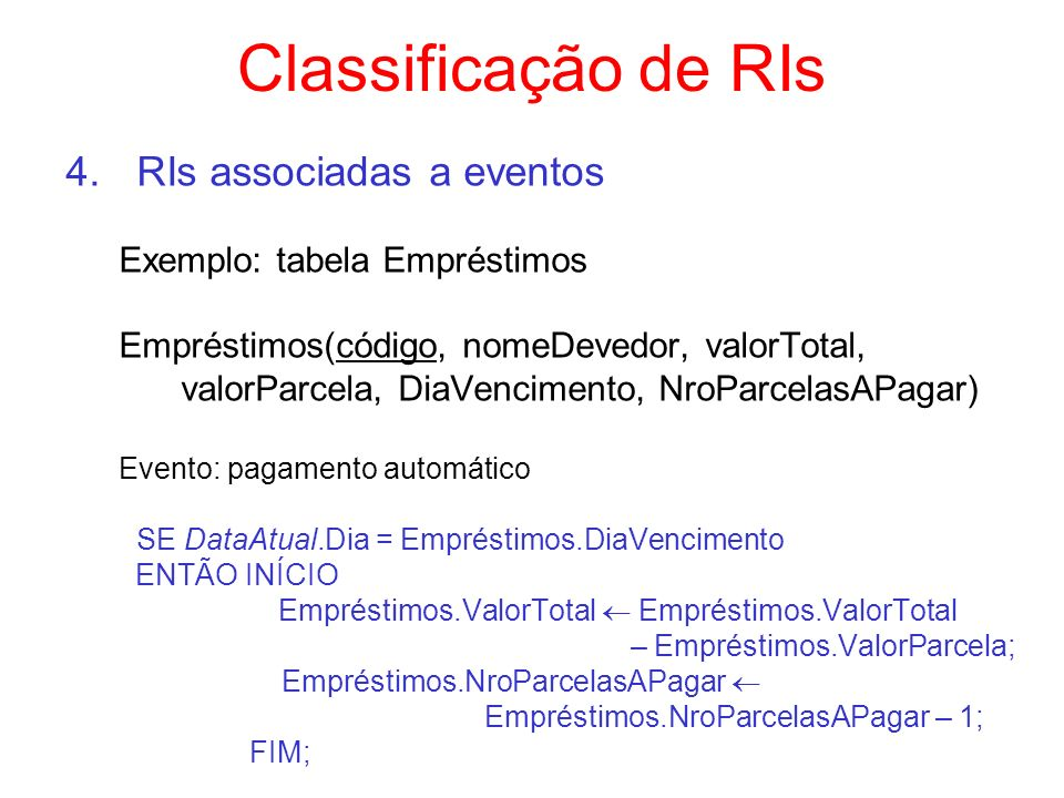RIs em SQL RIs associadas à criação de tabelas – cláusula not null – cláusula unique – cláusula check – restrições de integridade de entidade e referencial Assertivas (Assertions) : predicados que devem ser sempre verdadeiros (ativação automática) Gatilhos (Triggers) : disparo de ações vinculadas à execução de uma operação específica (ativação automática) Procedimentos ( Stored Procedures ): podem usadas para verificação de integridade (ativação pela aplicação)