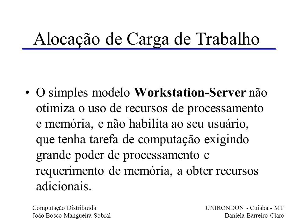Alocação de Carga de Trabalho O simples modelo Workstation-Server não otimiza o uso de recursos de processamento e memória, e não habilita ao seu usuá
