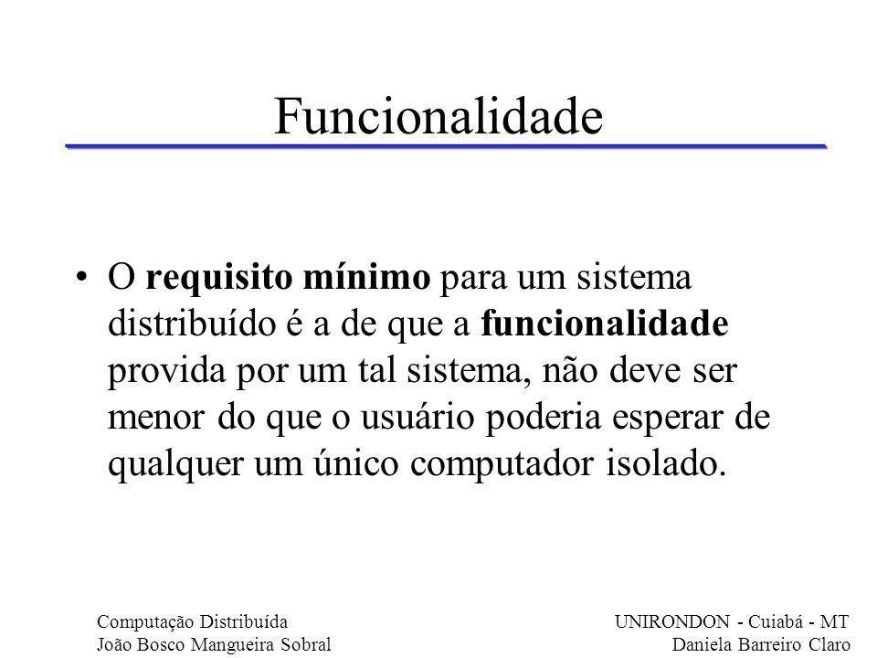 Funcionalidade O requisito mínimo para um sistema distribuído é a de que a funcionalidade provida por um tal sistema, não deve ser menor do que o usuá