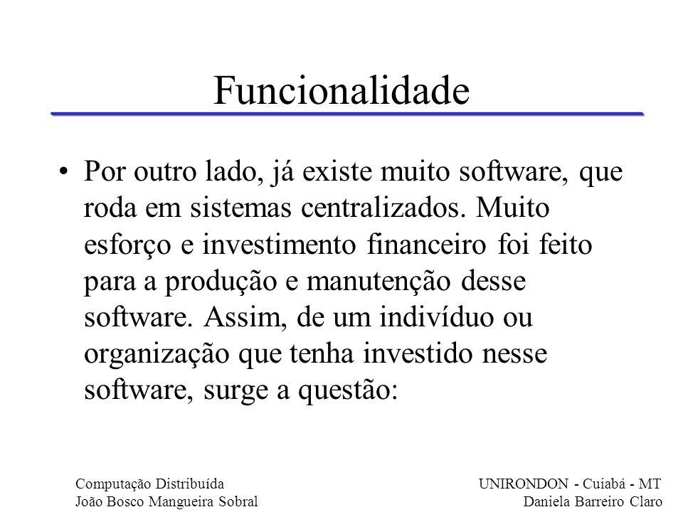 Funcionalidade Por outro lado, já existe muito software, que roda em sistemas centralizados. Muito esforço e investimento financeiro foi feito para a