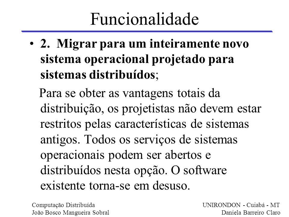 Funcionalidade 2. Migrar para um inteiramente novo sistema operacional projetado para sistemas distribuídos; Para se obter as vantagens totais da dist