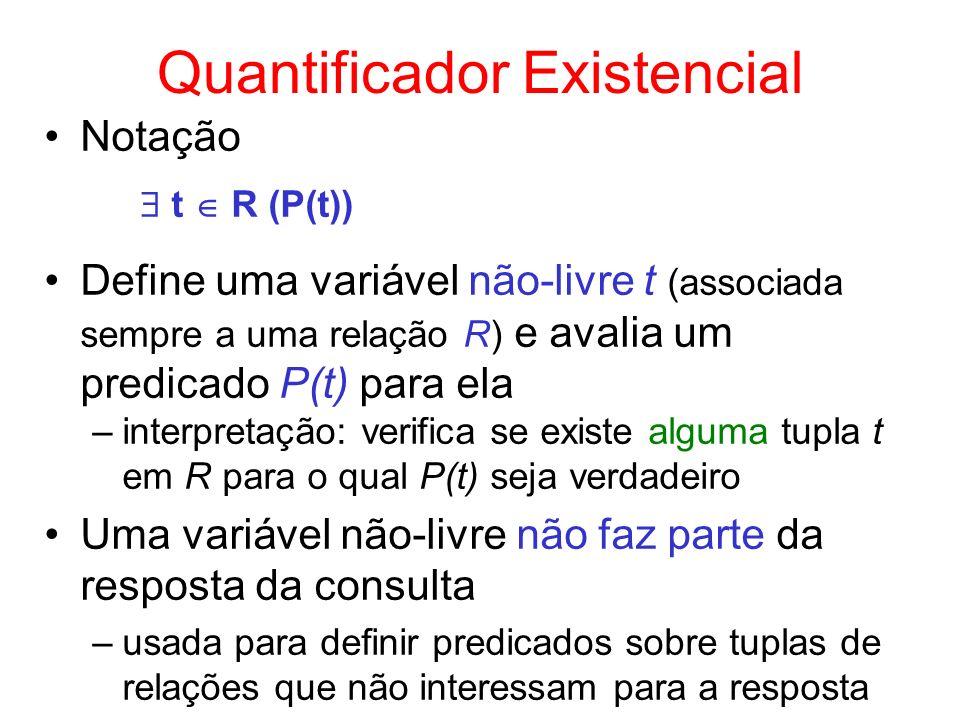 Quantificador Existencial Notação t R (P(t)) Define uma variável não-livre t (associada sempre a uma relação R) e avalia um predicado P(t) para ela –i