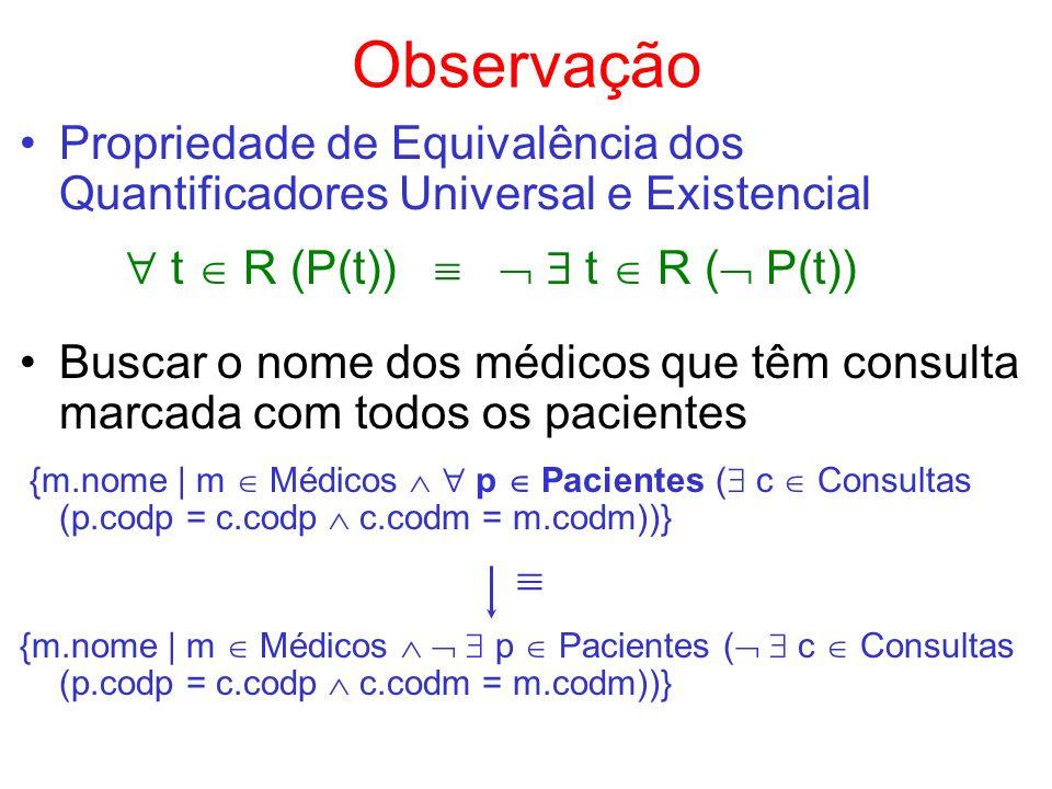 Observação Propriedade de Equivalência dos Quantificadores Universal e Existencial t R (P(t)) t R ( P(t)) Buscar o nome dos médicos que têm consulta m