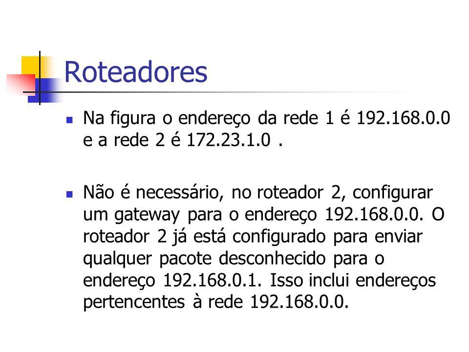 Roteadores Na figura o endereço da rede 1 é 192.168.0.0 e a rede 2 é 172.23.1.0. Não é necessário, no roteador 2, configurar um gateway para o endereç