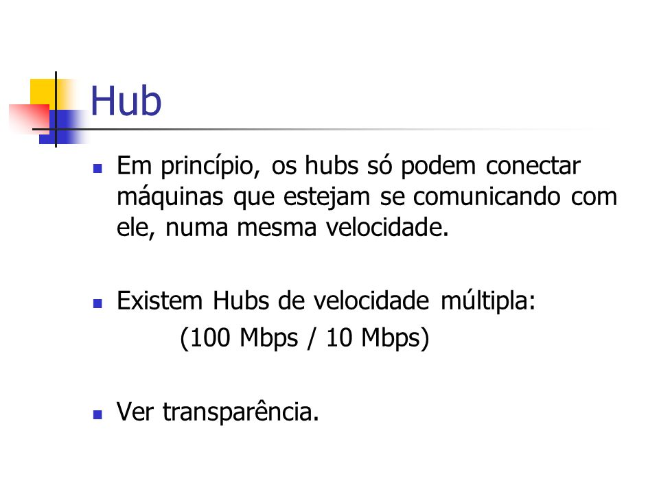 Hub Em princípio, os hubs só podem conectar máquinas que estejam se comunicando com ele, numa mesma velocidade. Existem Hubs de velocidade múltipla: (