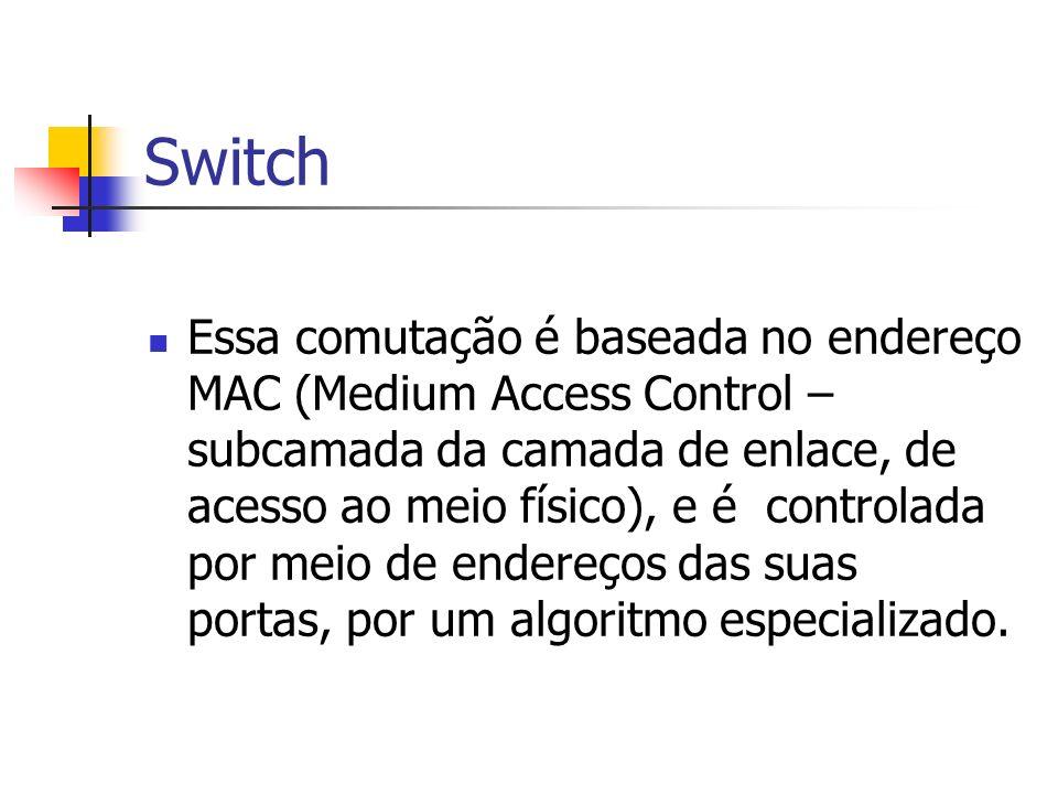 Switch Essa comutação é baseada no endereço MAC (Medium Access Control – subcamada da camada de enlace, de acesso ao meio físico), e é controlada por