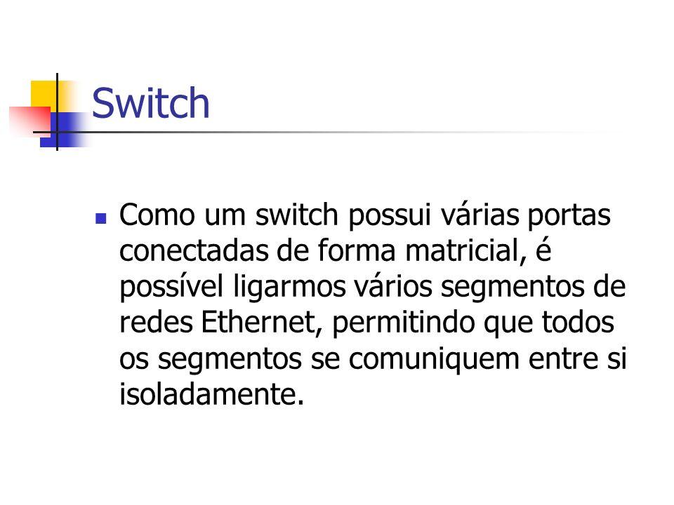 Switch Como um switch possui várias portas conectadas de forma matricial, é possível ligarmos vários segmentos de redes Ethernet, permitindo que todos