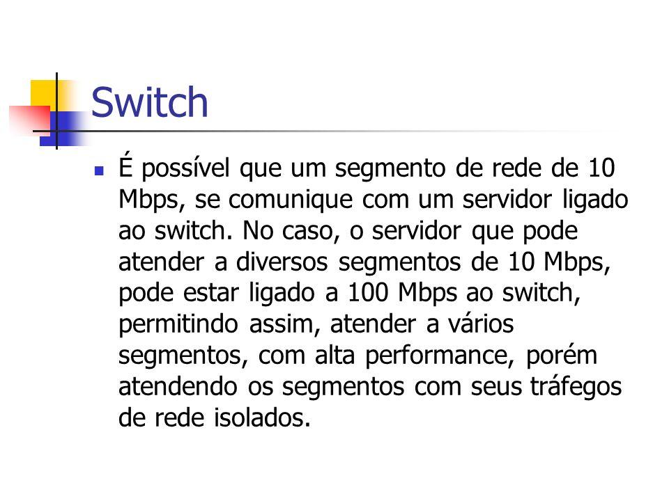 Switch É possível que um segmento de rede de 10 Mbps, se comunique com um servidor ligado ao switch. No caso, o servidor que pode atender a diversos s