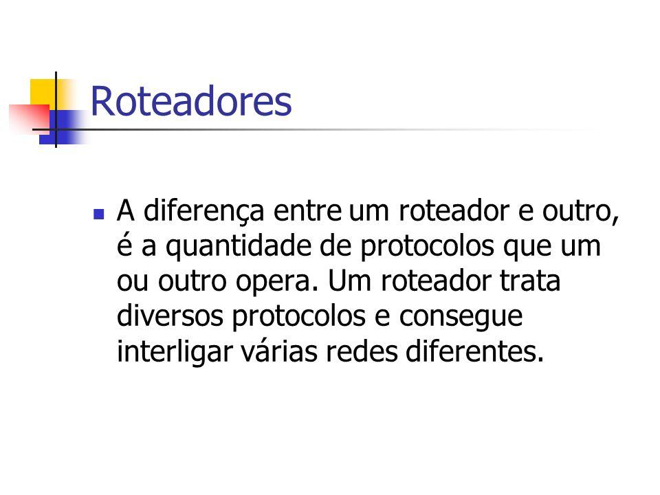 Roteadores A diferença entre um roteador e outro, é a quantidade de protocolos que um ou outro opera. Um roteador trata diversos protocolos e consegue
