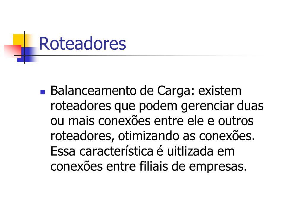 Roteadores Balanceamento de Carga: existem roteadores que podem gerenciar duas ou mais conexões entre ele e outros roteadores, otimizando as conexões.
