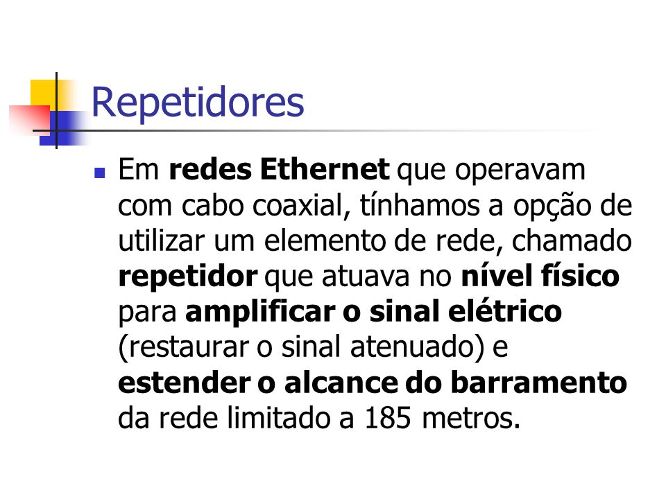 Em redes Ethernet que operavam com cabo coaxial, tínhamos a opção de utilizar um elemento de rede, chamado repetidor que atuava no nível físico para a