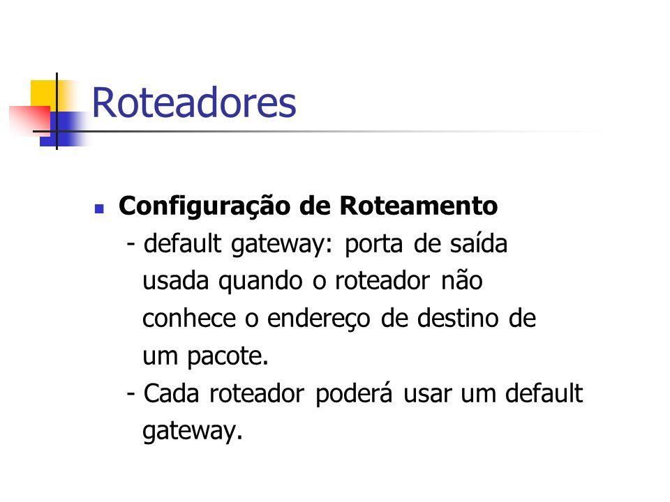 Roteadores Configuração de Roteamento - default gateway: porta de saída usada quando o roteador não conhece o endereço de destino de um pacote. - Cada