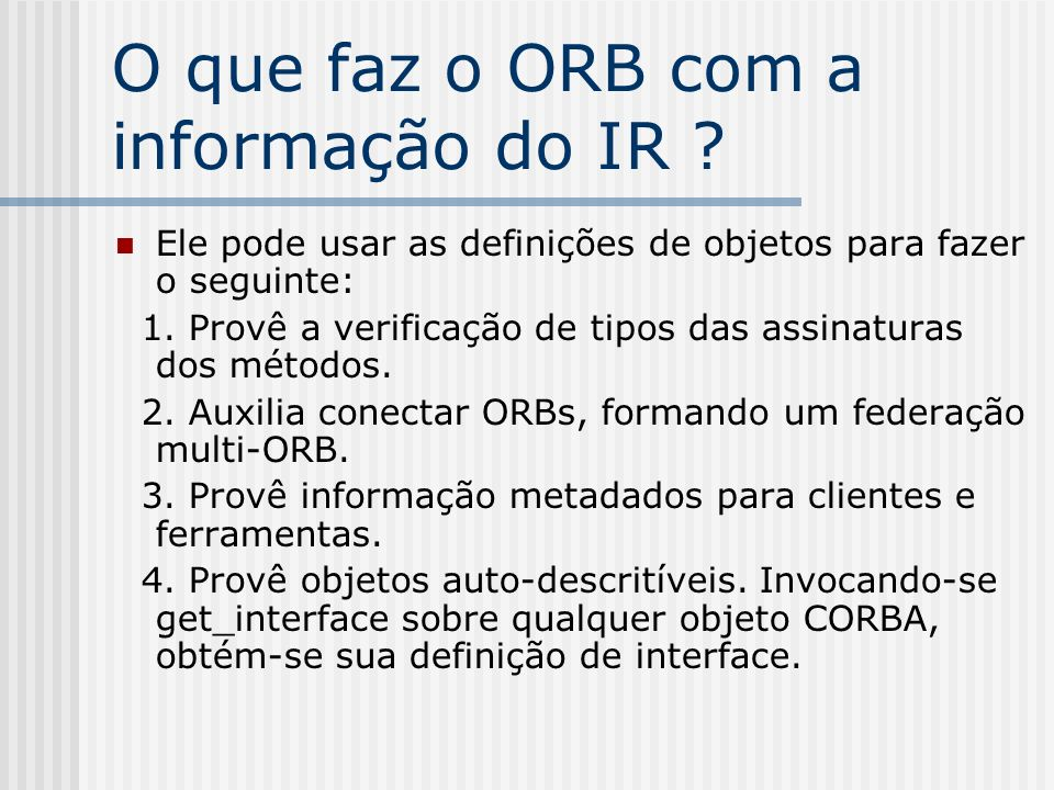 O que faz o ORB com a informação do IR ? Ele pode usar as definições de objetos para fazer o seguinte: 1. Provê a verificação de tipos das assinaturas
