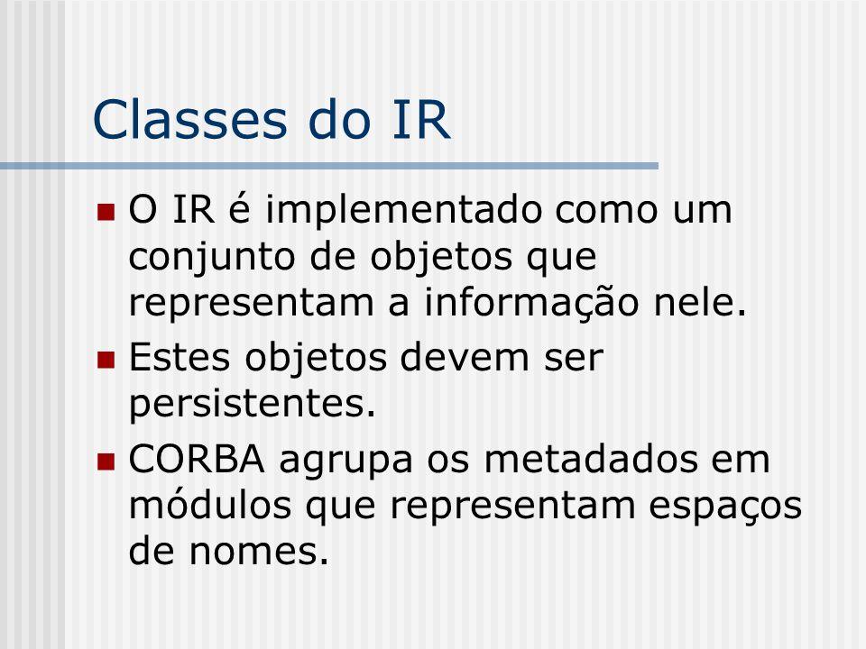 Classes do IR O IR é implementado como um conjunto de objetos que representam a informação nele. Estes objetos devem ser persistentes. CORBA agrupa os