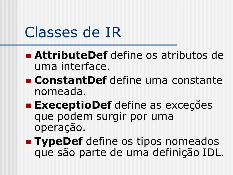 Classes de IR AttributeDef define os atributos de uma interface. ConstantDef define uma constante nomeada. ExeceptioDef define as exceções que podem s