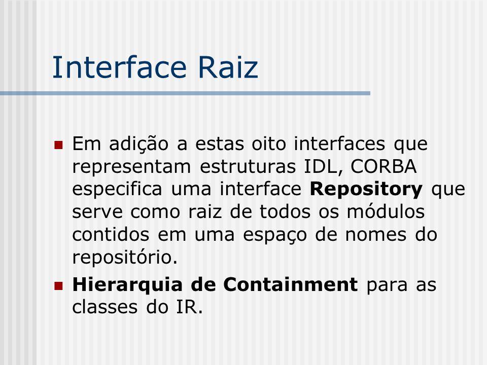 Interface Raiz Em adição a estas oito interfaces que representam estruturas IDL, CORBA especifica uma interface Repository que serve como raiz de todo