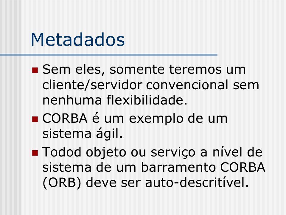 Metadados Sem eles, somente teremos um cliente/servidor convencional sem nenhuma flexibilidade. CORBA é um exemplo de um sistema ágil. Todod objeto ou
