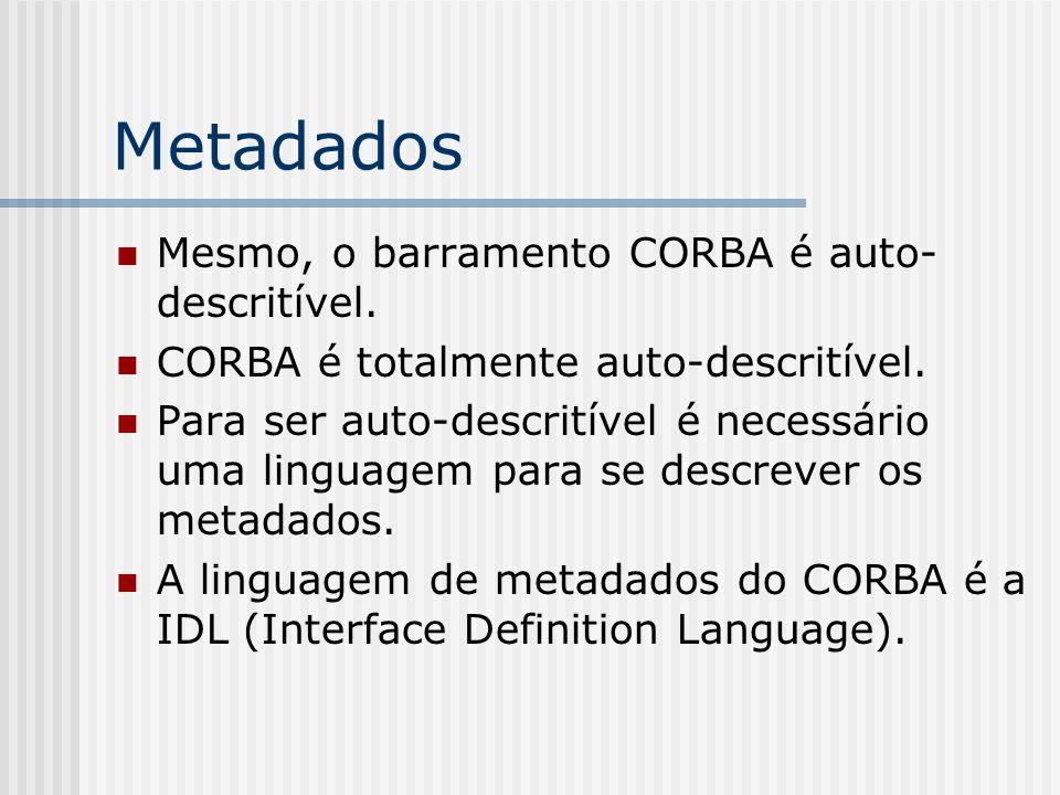 Metadados Mesmo, o barramento CORBA é auto- descritível. CORBA é totalmente auto-descritível. Para ser auto-descritível é necessário uma linguagem par