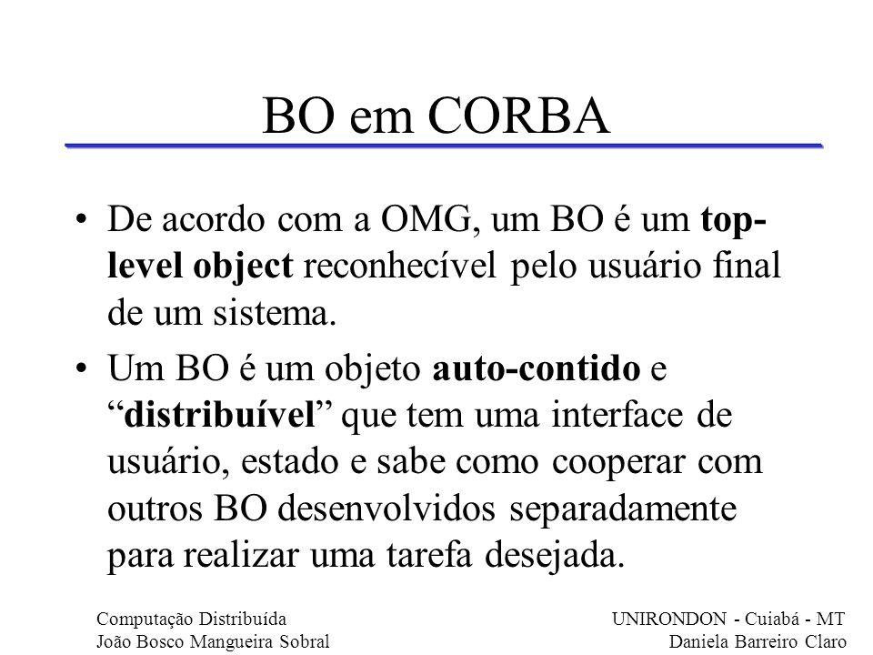 BO em CORBA De acordo com a OMG, um BO é um top- level object reconhecível pelo usuário final de um sistema. Um BO é um objeto auto-contido edistribuí
