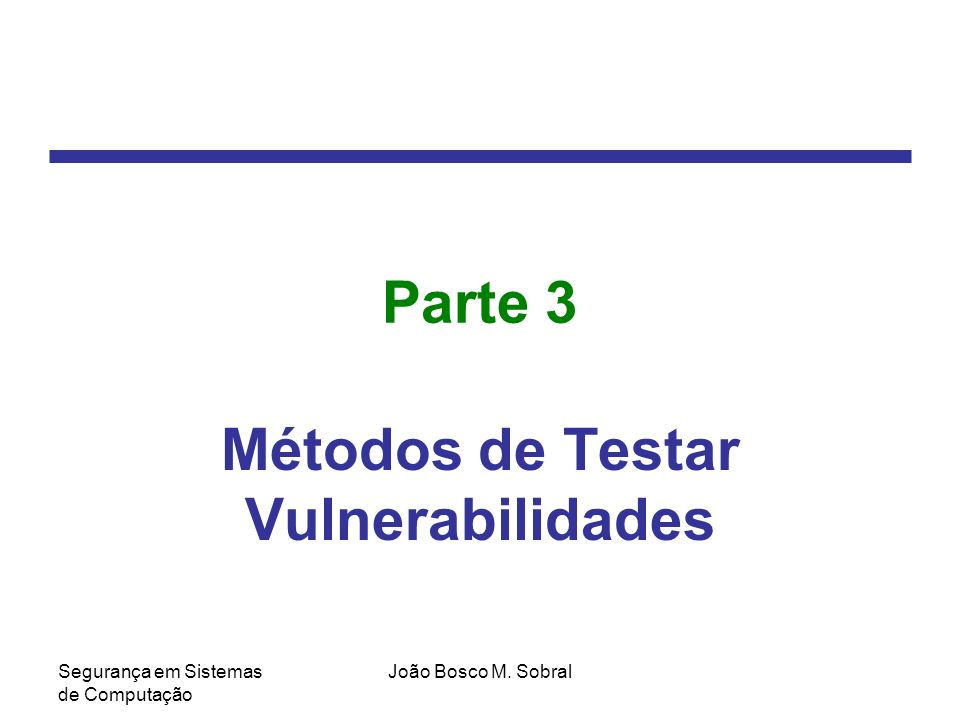 Segurança em Sistemas de Computação João Bosco M. Sobral Parte 3 Métodos de Testar Vulnerabilidades