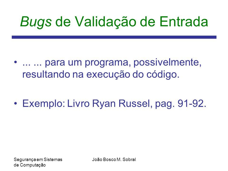 Segurança em Sistemas de Computação João Bosco M.Sobral Bugs de Validação de Entrada......