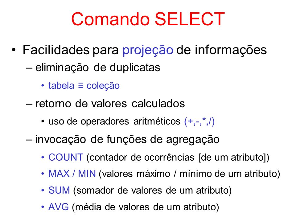 Comando SELECT Facilidades para projeção de informações –eliminação de duplicatas tabela coleção –retorno de valores calculados uso de operadores arit