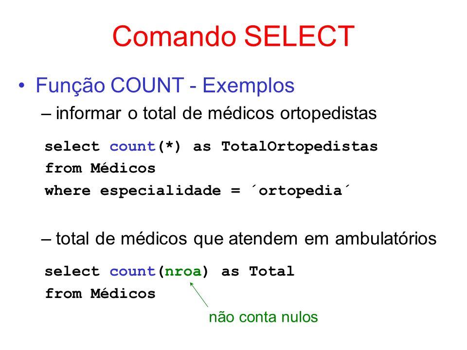 Comando SELECT Função COUNT - Exemplos –informar o total de médicos ortopedistas select count(*) as TotalOrtopedistas from Médicos where especialidade
