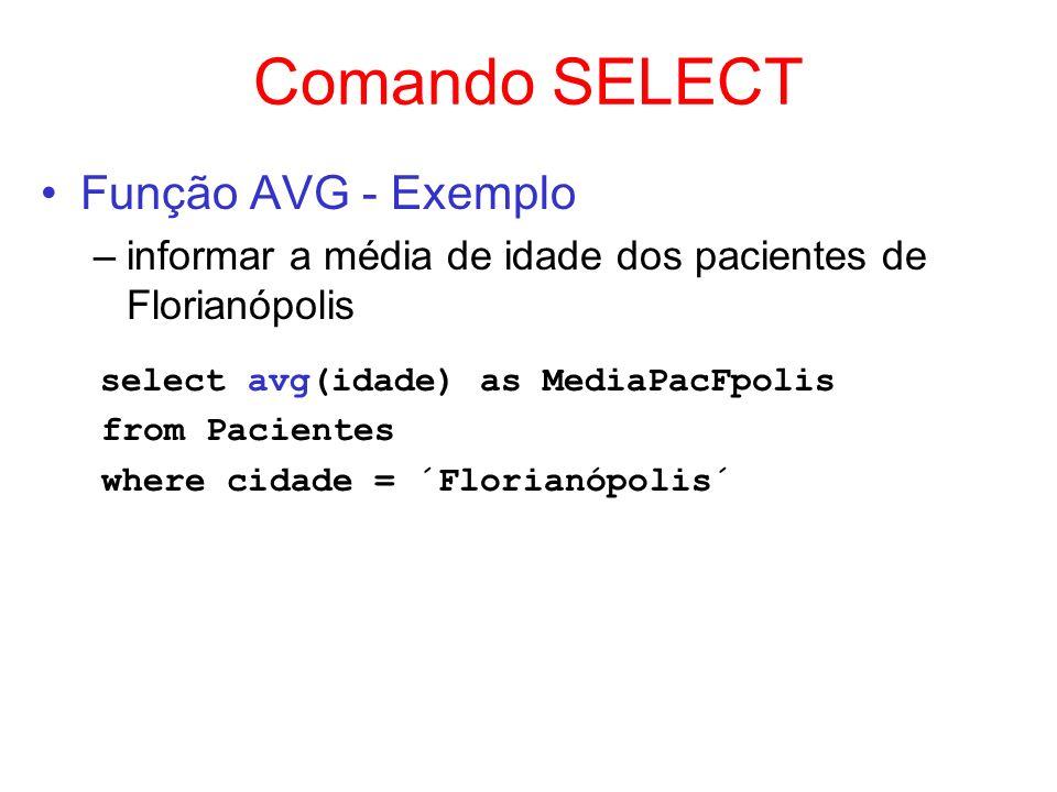 Comando SELECT Função AVG - Exemplo –informar a média de idade dos pacientes de Florianópolis select avg(idade) as MediaPacFpolis from Pacientes where