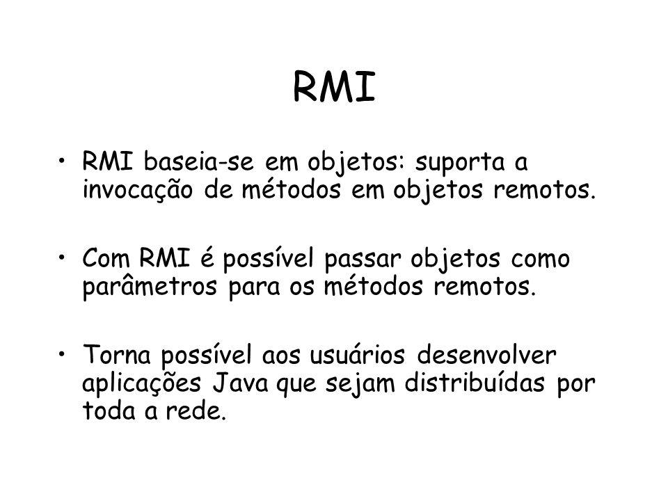 RMI RMI baseia-se em objetos: suporta a invocação de métodos em objetos remotos. Com RMI é possível passar objetos como parâmetros para os métodos rem