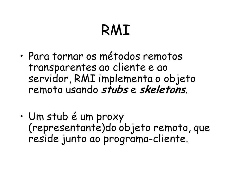 RMI Para tornar os métodos remotos transparentes ao cliente e ao servidor, RMI implementa o objeto remoto usando stubs e skeletons. Um stub é um proxy