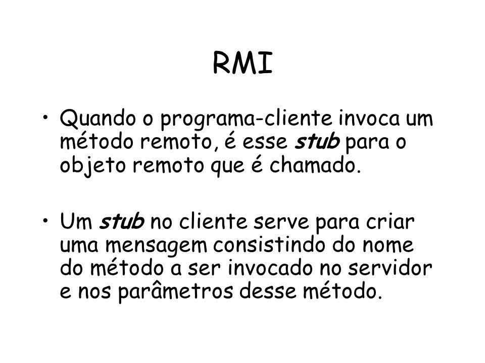 RMI Quando o programa-cliente invoca um método remoto, é esse stub para o objeto remoto que é chamado. Um stub no cliente serve para criar uma mensage
