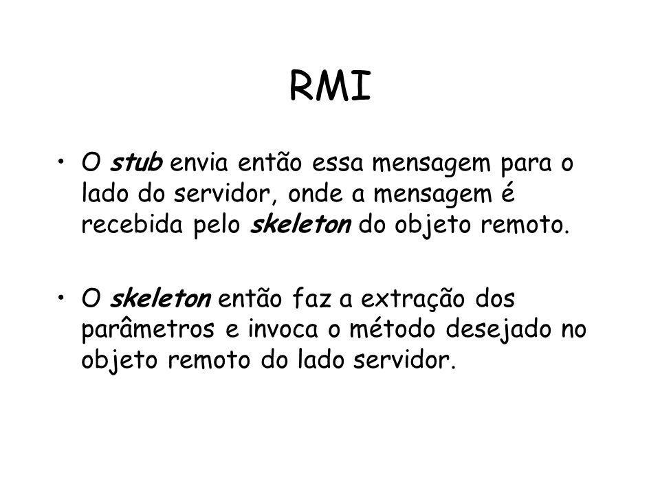 RMI O stub envia então essa mensagem para o lado do servidor, onde a mensagem é recebida pelo skeleton do objeto remoto. O skeleton então faz a extraç
