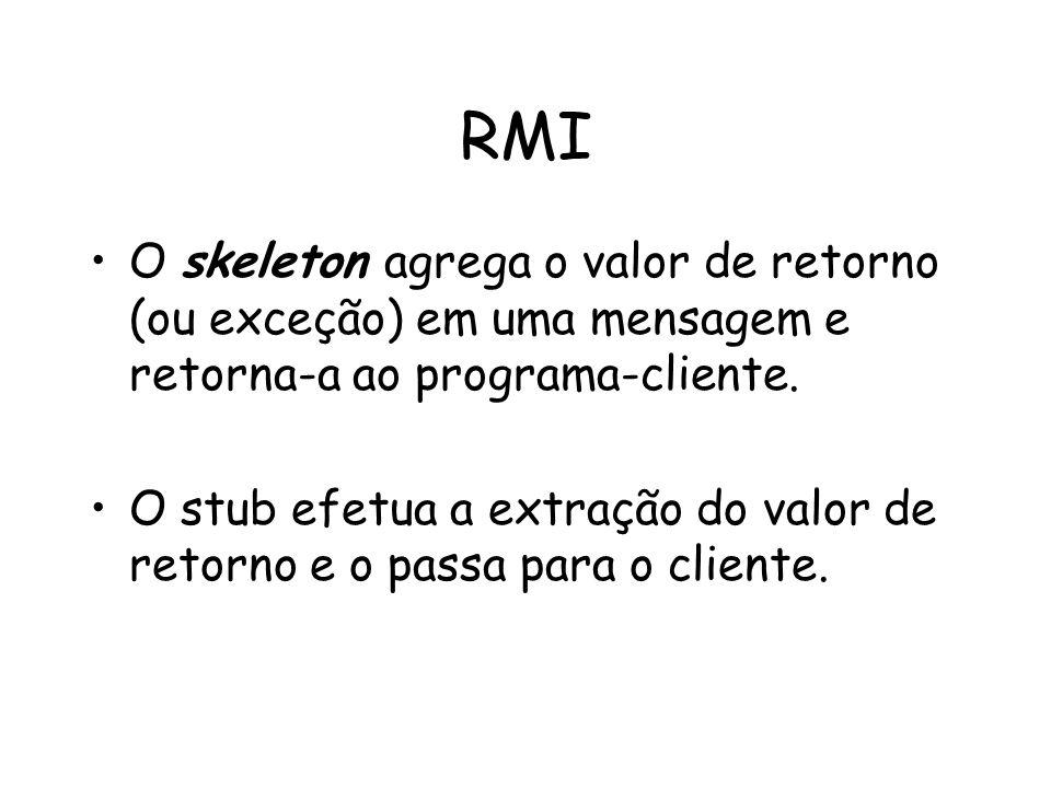 RMI O skeleton agrega o valor de retorno (ou exceção) em uma mensagem e retorna-a ao programa-cliente. O stub efetua a extração do valor de retorno e