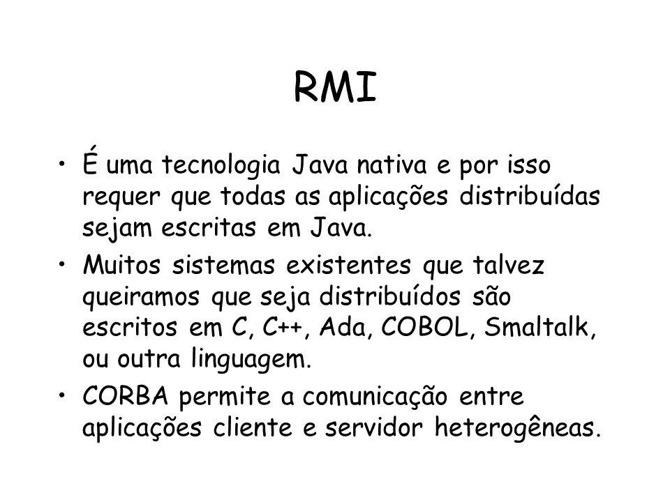 RMI É uma tecnologia Java nativa e por isso requer que todas as aplicações distribuídas sejam escritas em Java. Muitos sistemas existentes que talvez