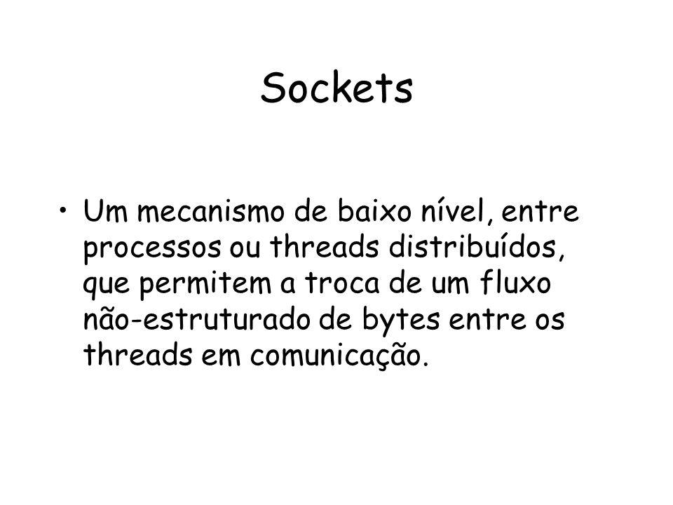 Sockets Um mecanismo de baixo nível, entre processos ou threads distribuídos, que permitem a troca de um fluxo não-estruturado de bytes entre os threa