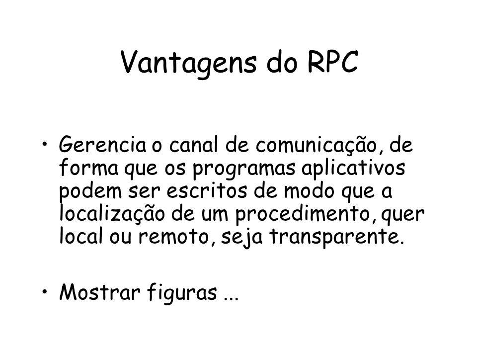 Vantagens do RPC Gerencia o canal de comunicação, de forma que os programas aplicativos podem ser escritos de modo que a localização de um procediment