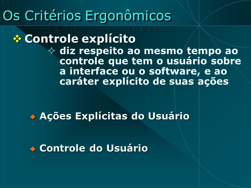 Os Critérios Ergonômicos Controle explícito Controle explícito diz respeito ao mesmo tempo ao controle que tem o usuário sobre a interface ou o softwa