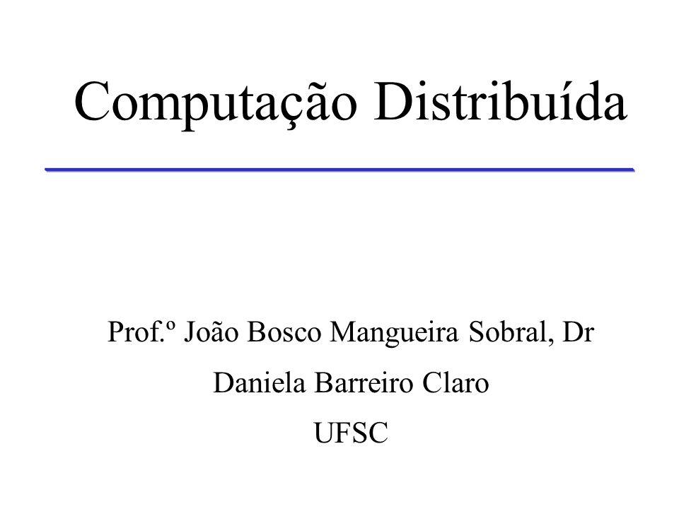 Computação Distribuída Prof.º João Bosco Mangueira Sobral, Dr Daniela Barreiro Claro UFSC