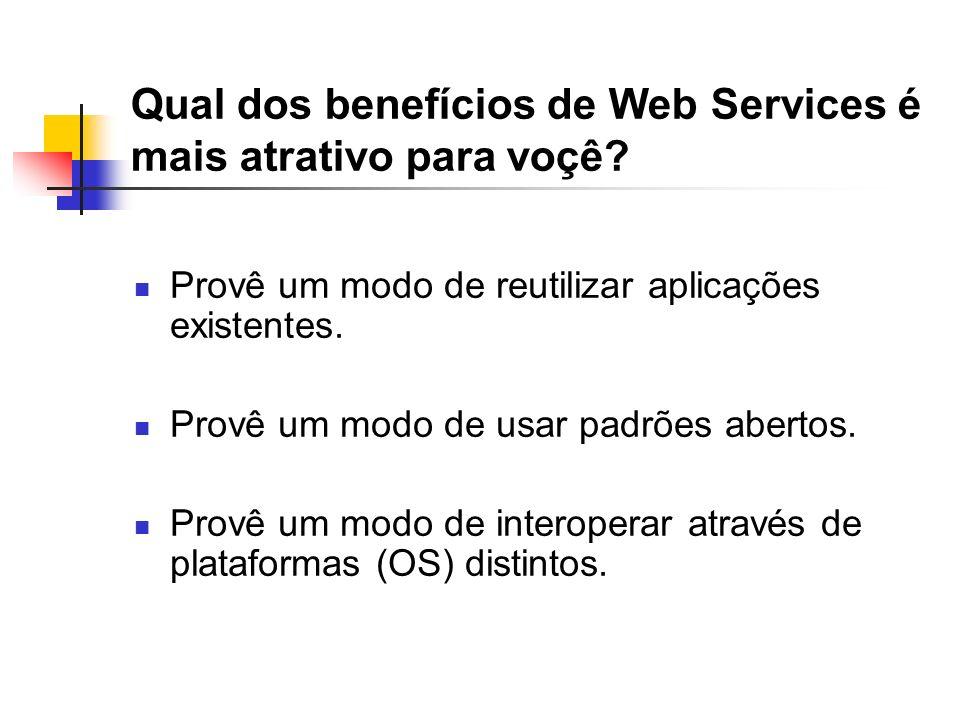 Qual dos benefícios de Web Services é mais atrativo para voçê? Provê um modo de reutilizar aplicações existentes. Provê um modo de usar padrões aberto