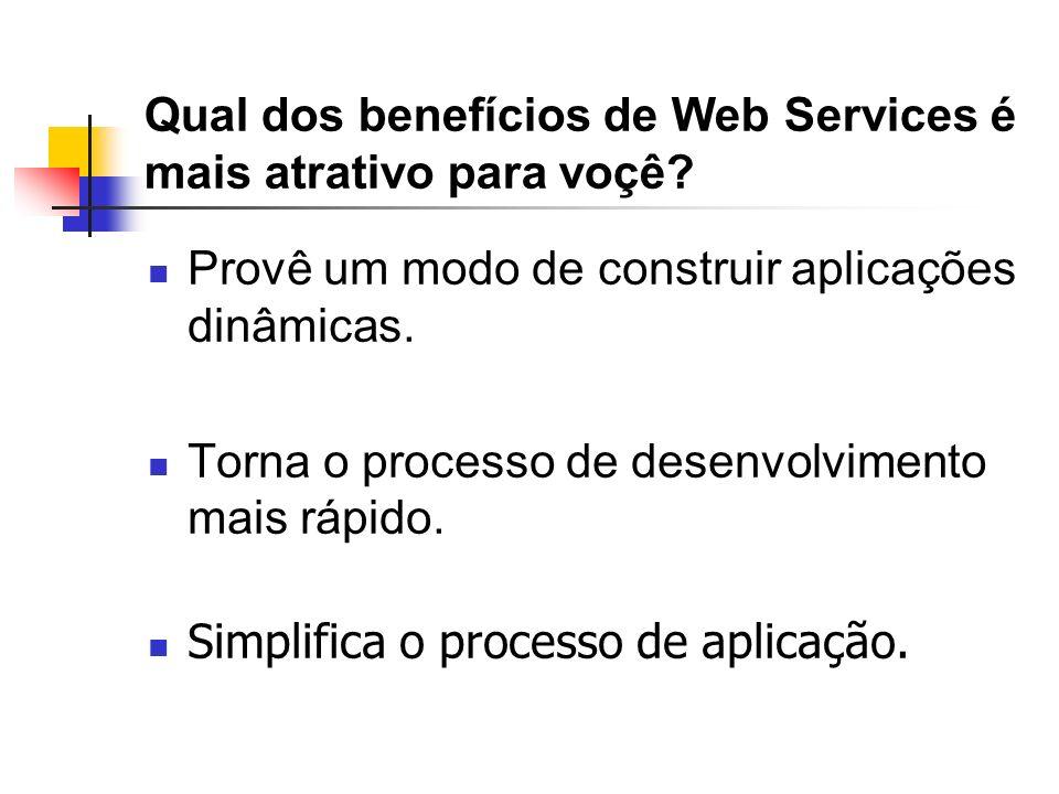 Qual dos benefícios de Web Services é mais atrativo para voçê? Provê um modo de construir aplicações dinâmicas. Torna o processo de desenvolvimento ma
