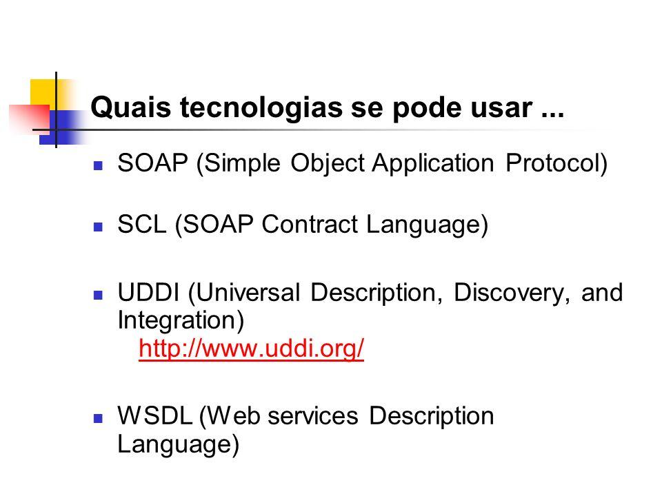 Quais tecnologias se pode usar... SOAP (Simple Object Application Protocol) SCL (SOAP Contract Language) UDDI (Universal Description, Discovery, and I