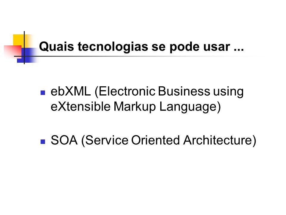 Quais tecnologias se pode usar... ebXML (Electronic Business using eXtensible Markup Language) SOA (Service Oriented Architecture)