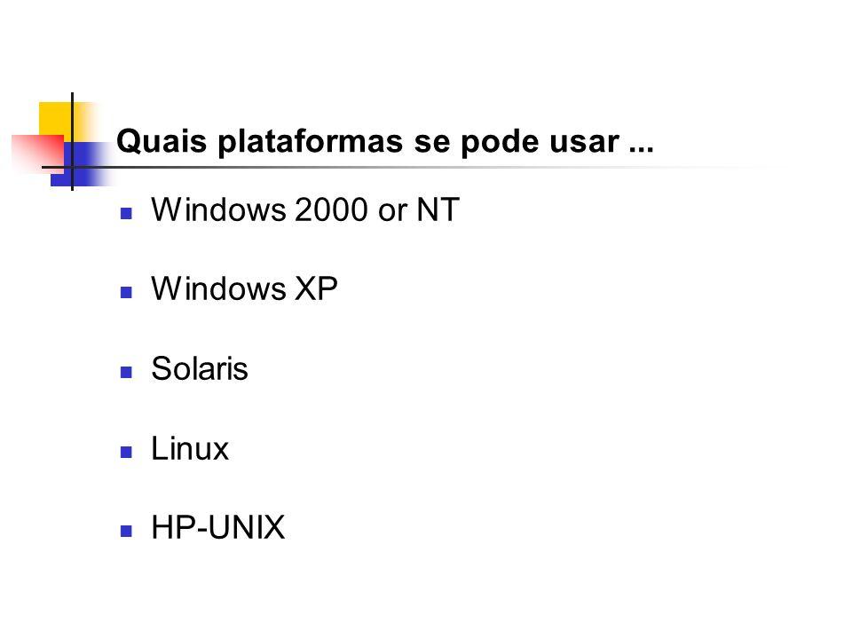 Quais plataformas se pode usar... Windows 2000 or NT Windows XP Solaris Linux HP-UNIX