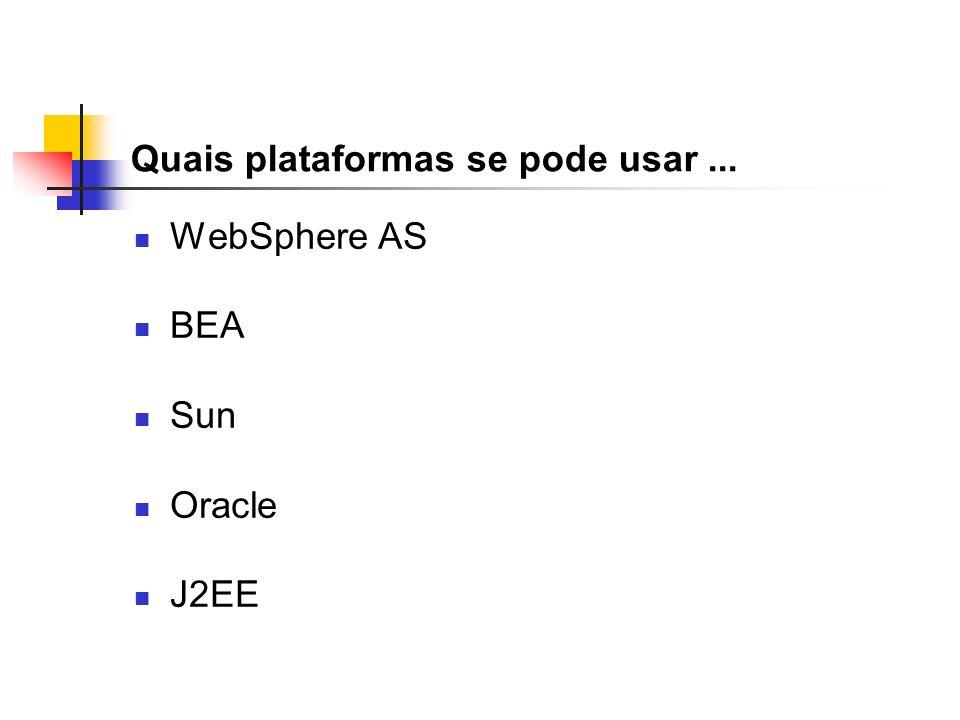 Quais plataformas se pode usar... WebSphere AS BEA Sun Oracle J2EE