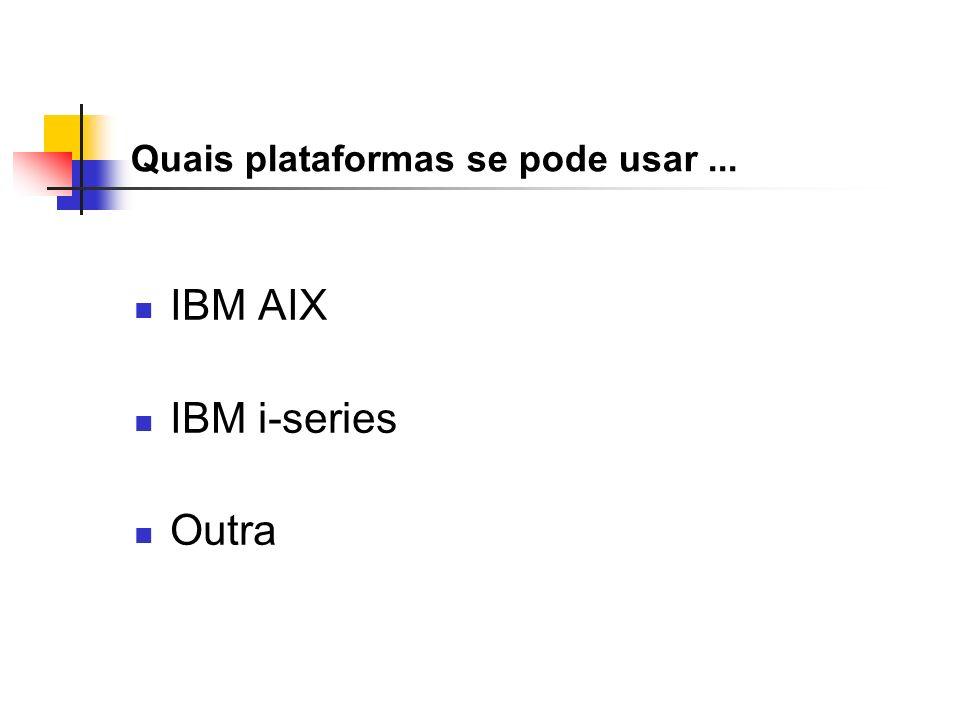 Quais plataformas se pode usar... IBM AIX IBM i-series Outra
