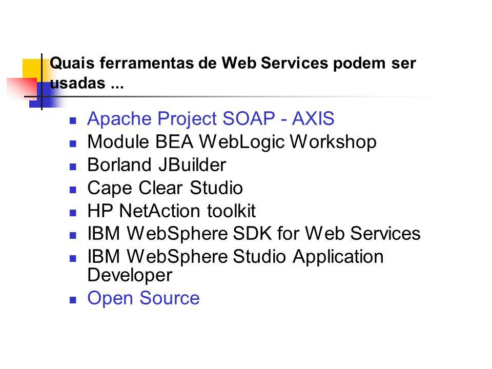 Quais ferramentas de Web Services podem ser usadas... Apache Project SOAP - AXIS Module BEA WebLogic Workshop Borland JBuilder Cape Clear Studio HP Ne